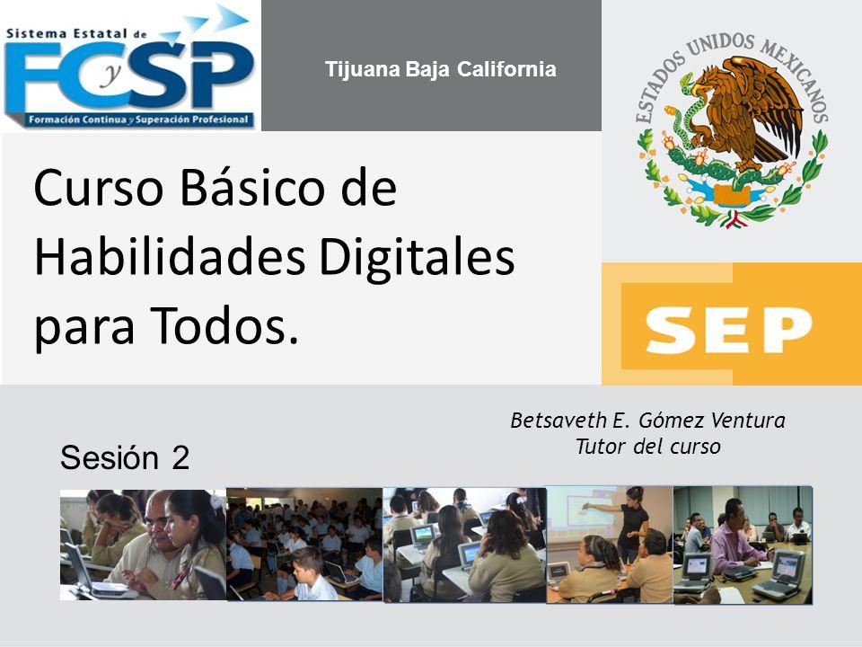 Betsaveth E. Gómez Ventura Tutor del curso Curso Básico de Habilidades Digitales para Todos. Sesión 2 Tijuana Baja California