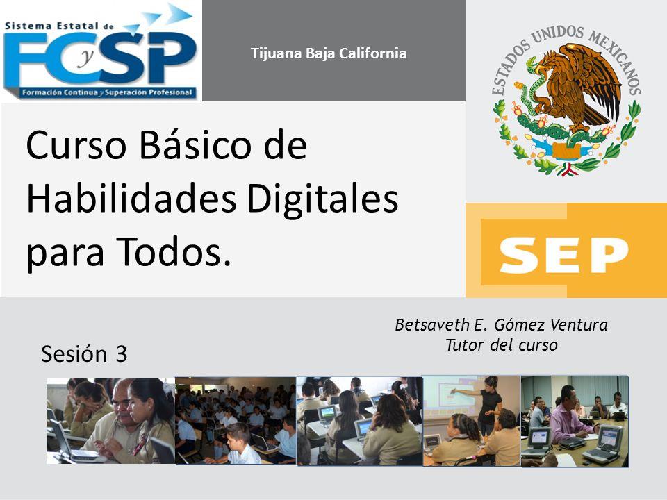 Betsaveth E. Gómez Ventura Tutor del curso Curso Básico de Habilidades Digitales para Todos. Sesión 3 Tijuana Baja California