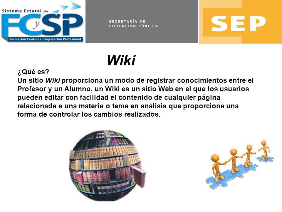 Wiki ¿Qué es? Un sitio Wiki proporciona un modo de registrar conocimientos entre el Profesor y un Alumno, un Wiki es un sitio Web en el que los usuari