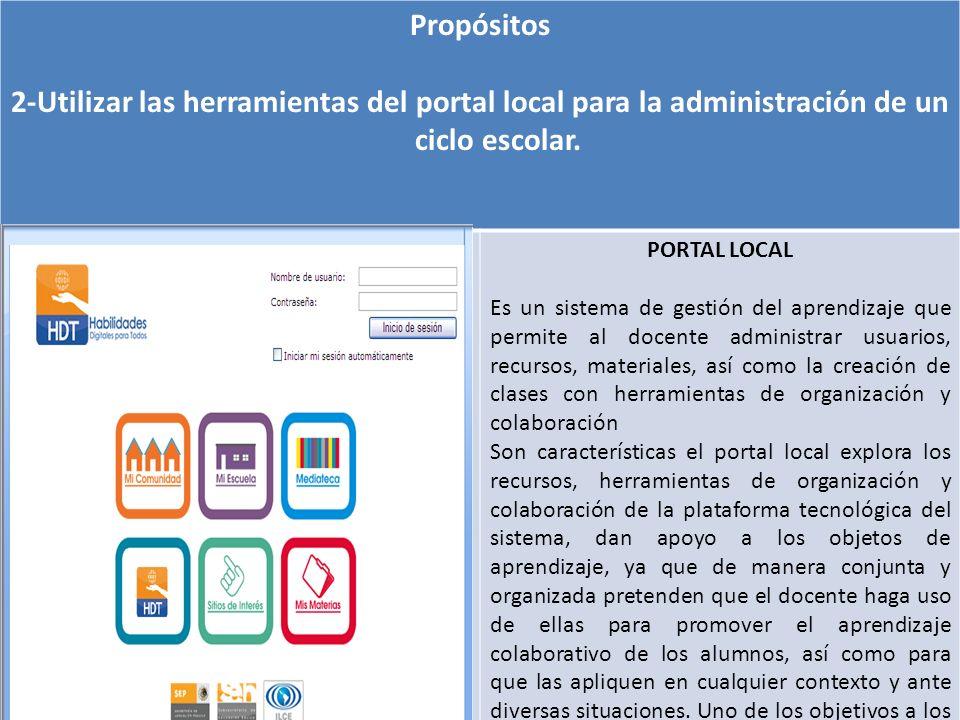Propósitos 2-Utilizar las herramientas del portal local para la administración de un ciclo escolar. PORTAL LOCAL Es un sistema de gestión del aprendiz