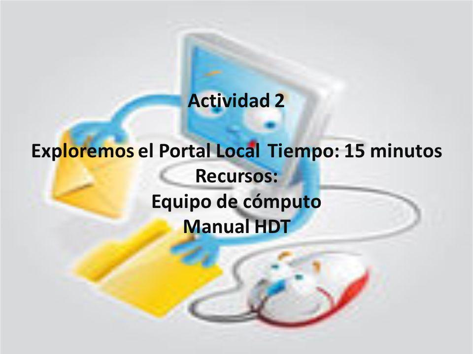 Actividad 2 Exploremos el Portal Local Tiempo: 15 minutos Recursos: Equipo de cómputo Manual HDT