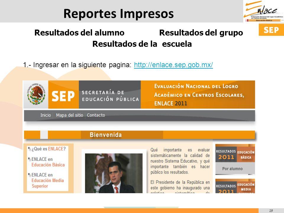 19 Reportes Impresos Resultados del alumno Resultados del grupo Resultados de la escuela 1.- Ingresar en la siguiente pagina: http://enlace.sep.gob.mx/http://enlace.sep.gob.mx/