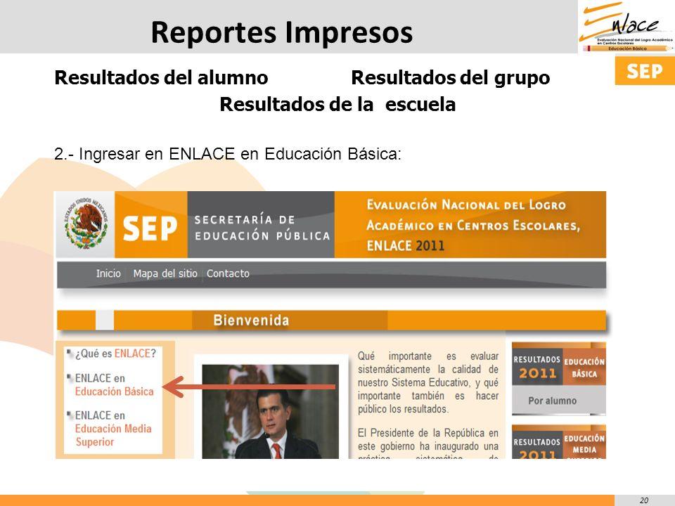 20 Reportes Impresos Resultados del alumno Resultados del grupo Resultados de la escuela 2.- Ingresar en ENLACE en Educación Básica: