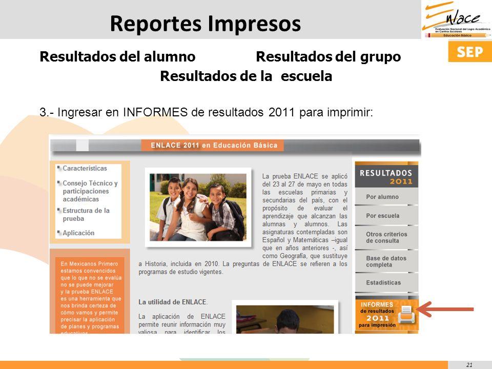 21 Reportes Impresos Resultados del alumno Resultados del grupo Resultados de la escuela 3.- Ingresar en INFORMES de resultados 2011 para imprimir:
