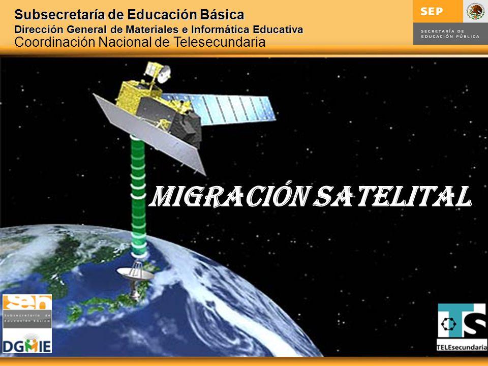 Subsecretaría de Educación Básica Dirección General de Materiales e Informática Educativa MIGRACIóN SATELITAL Coordinación Nacional de Telesecundaria