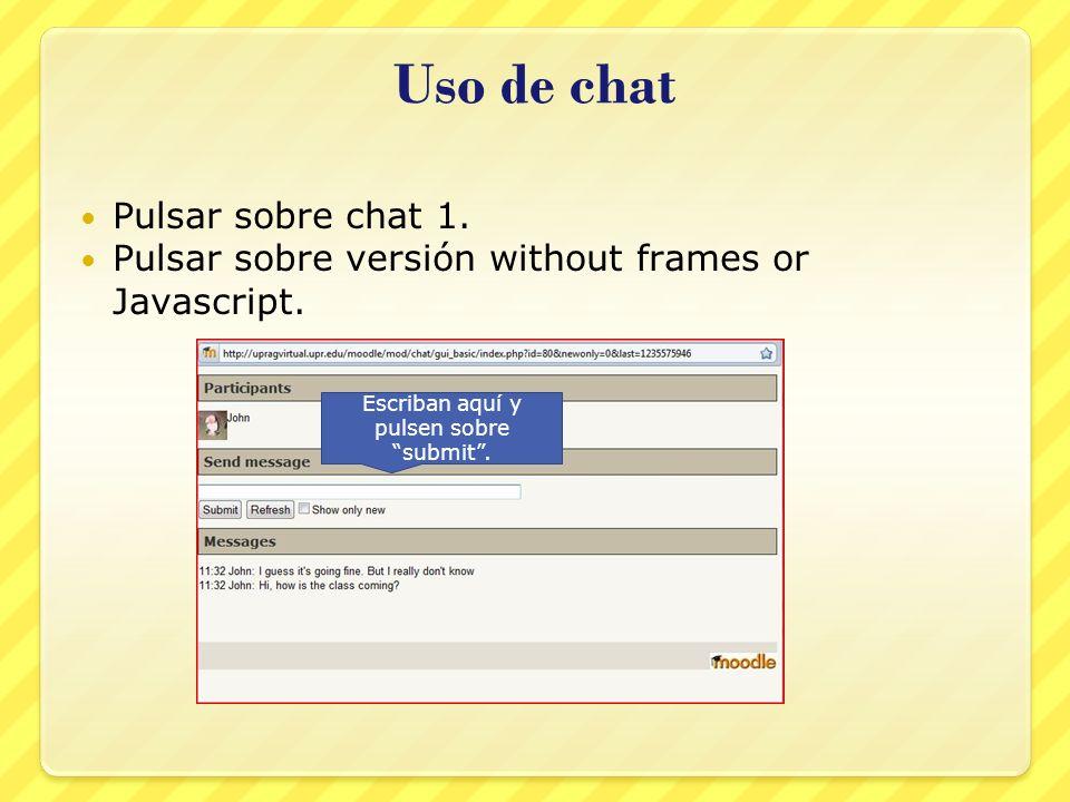 Pulsar sobre chat 1. Pulsar sobre versión without frames or Javascript. Uso de chat Escriban aquí y pulsen sobre submit.
