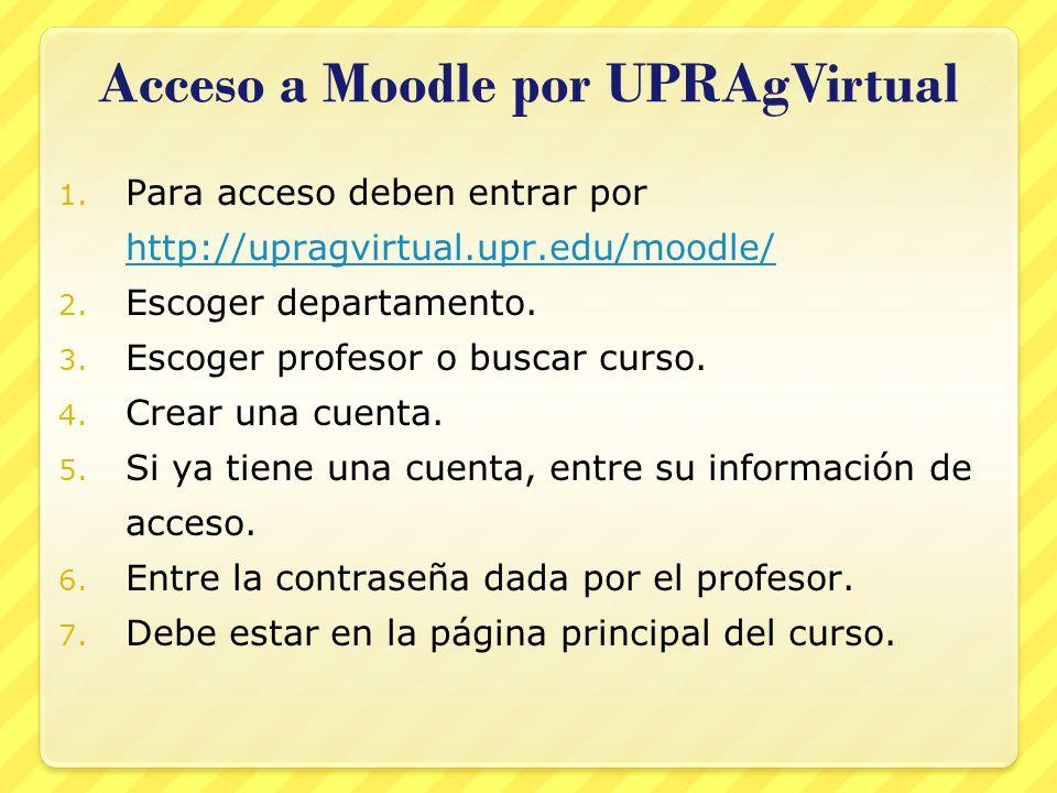 Acceso a Moodle por UPRAgVirtual 1. Para acceso deben entrar por http://upragvirtual.upr.edu/moodle/ http://upragvirtual.upr.edu/moodle/ 2. Escoger de