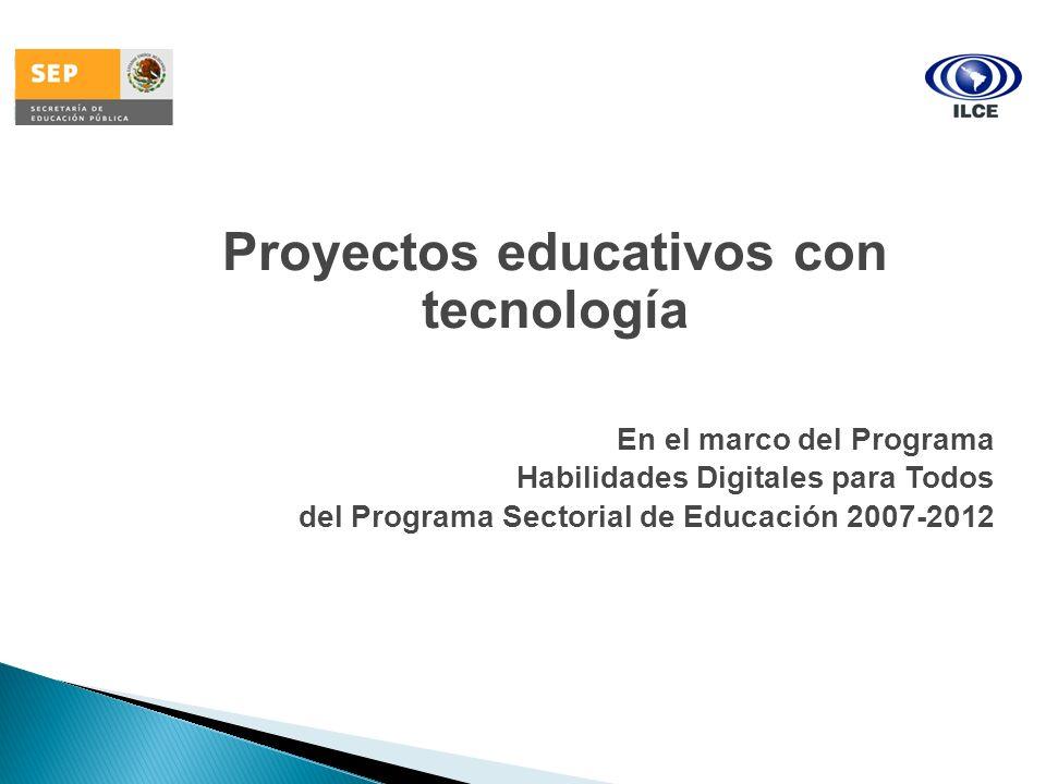 Proyectos educativos con tecnología En el marco del Programa Habilidades Digitales para Todos del Programa Sectorial de Educación 2007-2012