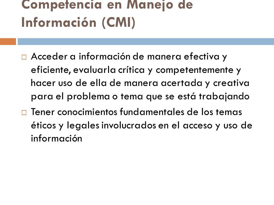 Competencia en Manejo de Información (CMI) Acceder a información de manera efectiva y eficiente, evaluarla crítica y competentemente y hacer uso de el
