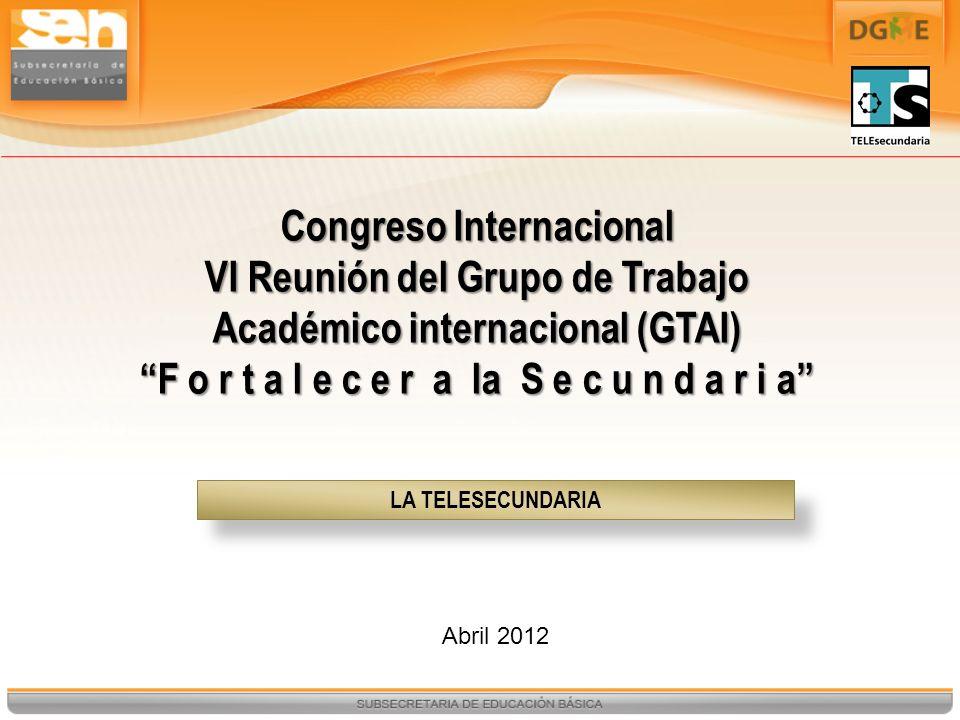 LA TELESECUNDARIA Abril 2012 Congreso Internacional VI Reunión del Grupo de Trabajo Académico internacional (GTAI) F o r t a l e c e r a la S e c u n