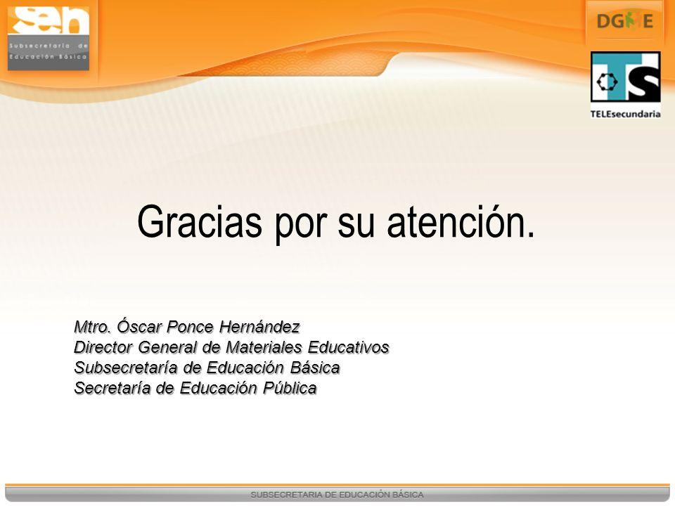 Gracias por su atención. Mtro. Óscar Ponce Hernández Director General de Materiales Educativos Subsecretaría de Educación Básica Secretaría de Educaci