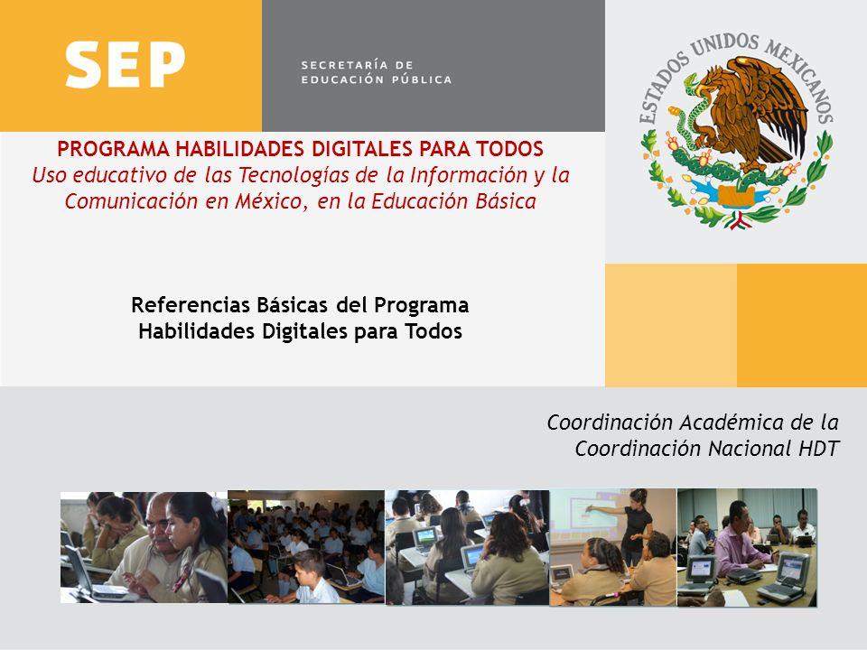 1 PROGRAMA HABILIDADES DIGITALES PARA TODOS Uso educativo de las Tecnologías de la Información y la Comunicación en México, en la Educación Básica Referencias Básicas del Programa Habilidades Digitales para Todos Coordinación Académica de la Coordinación Nacional HDT