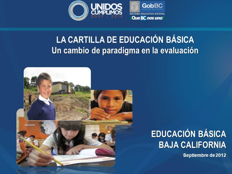 LA CARTILLA DE EDUCACIÓN BÁSICA Un cambio de paradigma en la evaluación EDUCACIÓN BÁSICA BAJA CALIFORNIA Septiembre de 2012
