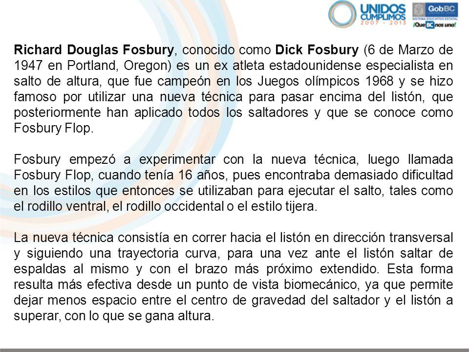 Richard Douglas Fosbury, conocido como Dick Fosbury (6 de Marzo de 1947 en Portland, Oregon) es un ex atleta estadounidense especialista en salto de a