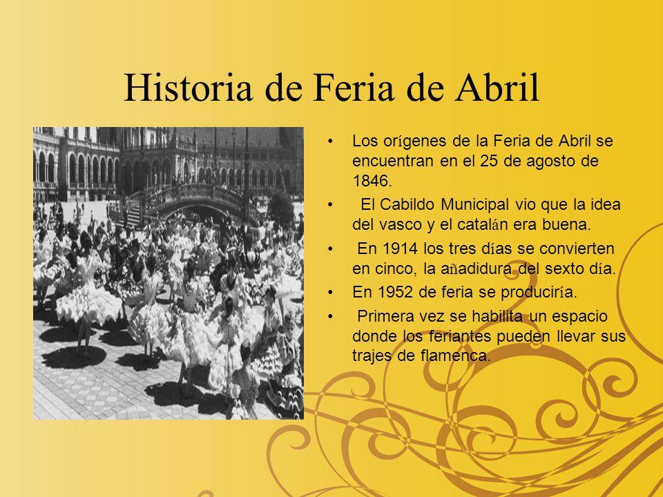 Historia de Feria de Abril Los or í genes de la Feria de Abril se encuentran en el 25 de agosto de 1846. El Cabildo Municipal vio que la idea del vasc