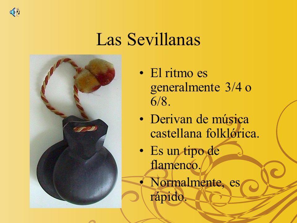 Las Sevillanas El ritmo es generalmente 3/4 o 6/8. Derivan de música castellana folklórica. Es un tipo de flamenco. Normalmente, es rápido.