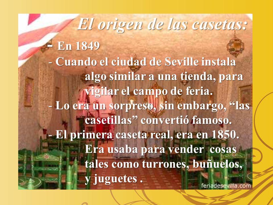 El origen de las casetas: - En 1849 - En 1849 - Cuando el ciudad de Seville instala algo similar a una tienda, para vigilar el campo de feria. - Cuand