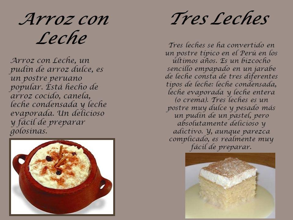 Arroz con Leche Arroz con Leche, un pudín de arroz dulce, es un postre peruano popular. Está hecho de arroz cocido, canela, leche condensada y leche e