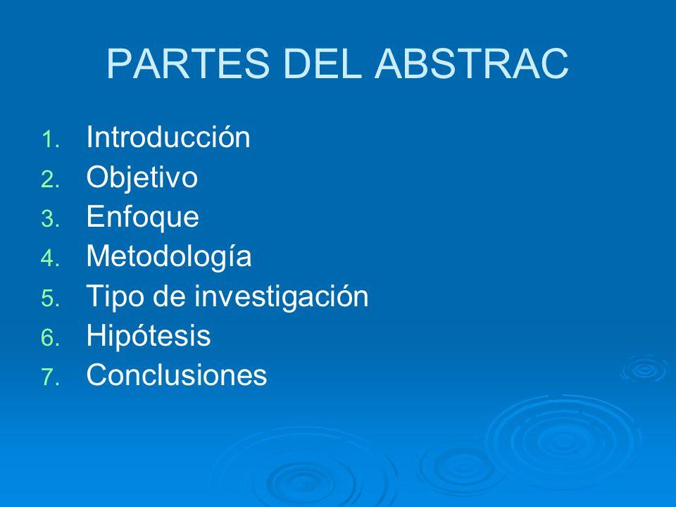 PARTES DEL ABSTRAC 1. 1. Introducción 2. 2. Objetivo 3. 3. Enfoque 4. 4. Metodología 5. 5. Tipo de investigación 6. 6. Hipótesis 7. 7. Conclusiones