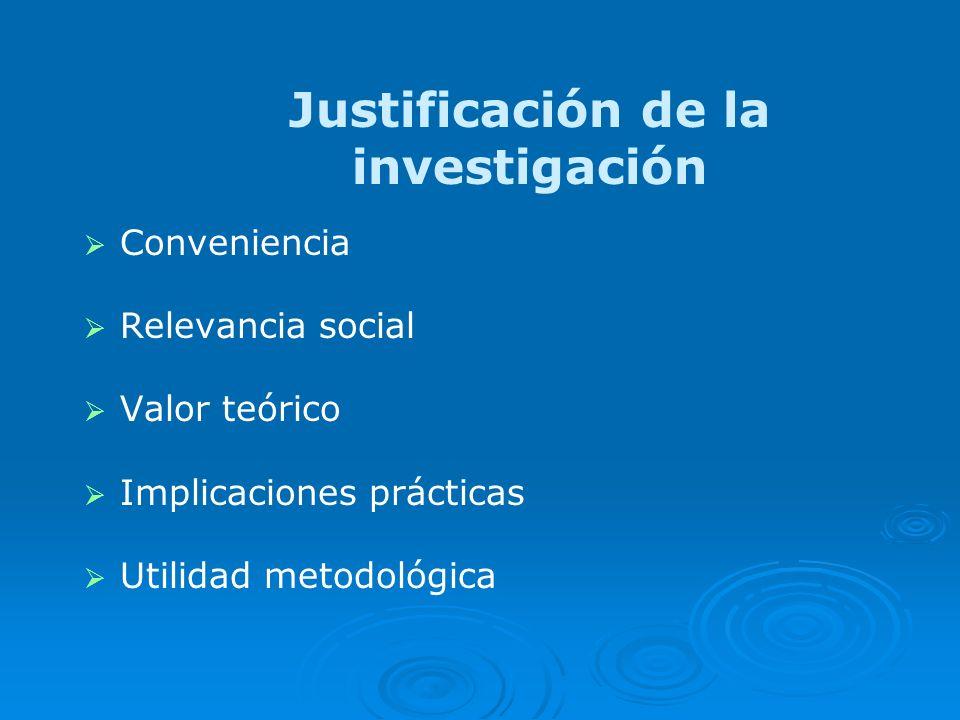 Justificación de la investigación Conveniencia Relevancia social Valor teórico Implicaciones prácticas Utilidad metodológica