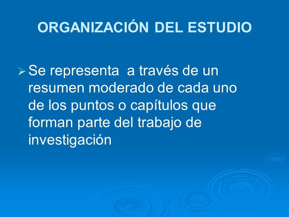 ORGANIZACIÓN DEL ESTUDIO Se representa a través de un resumen moderado de cada uno de los puntos o capítulos que forman parte del trabajo de investiga