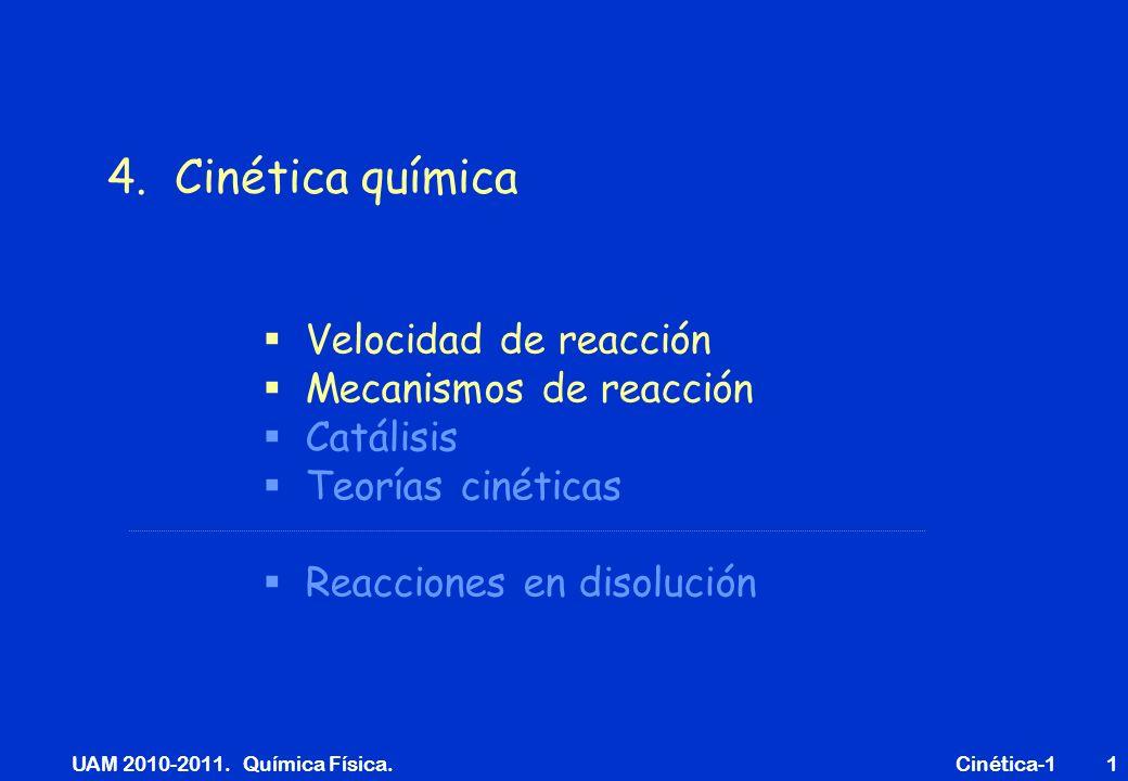 UAM 2010-2011. Química Física. Cinética-11 Velocidad de reacción Mecanismos de reacción Catálisis Teorías cinéticas Reacciones en disolución 4. Cinéti