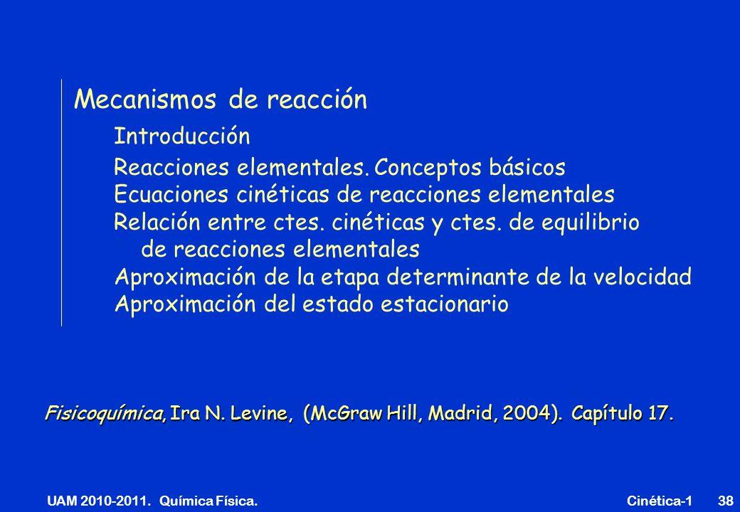 UAM 2010-2011. Química Física. Cinética-138 Mecanismos de reacción Introducción Reacciones elementales. Conceptos básicos Ecuaciones cinéticas de reac