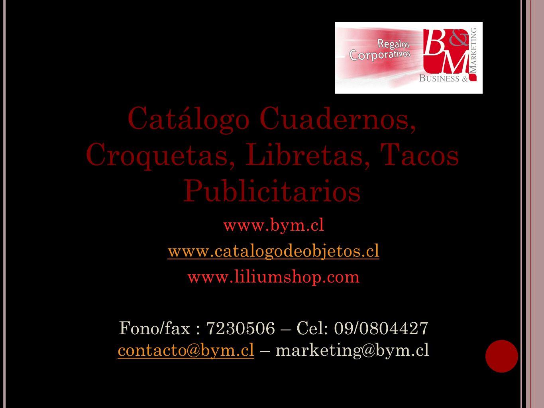 Catálogo Cuadernos, Croquetas, Libretas, Tacos Publicitarios www.bym.cl www.catalogodeobjetos.cl www.liliumshop.com Fono/fax : 7230506 – Cel: 09/08044