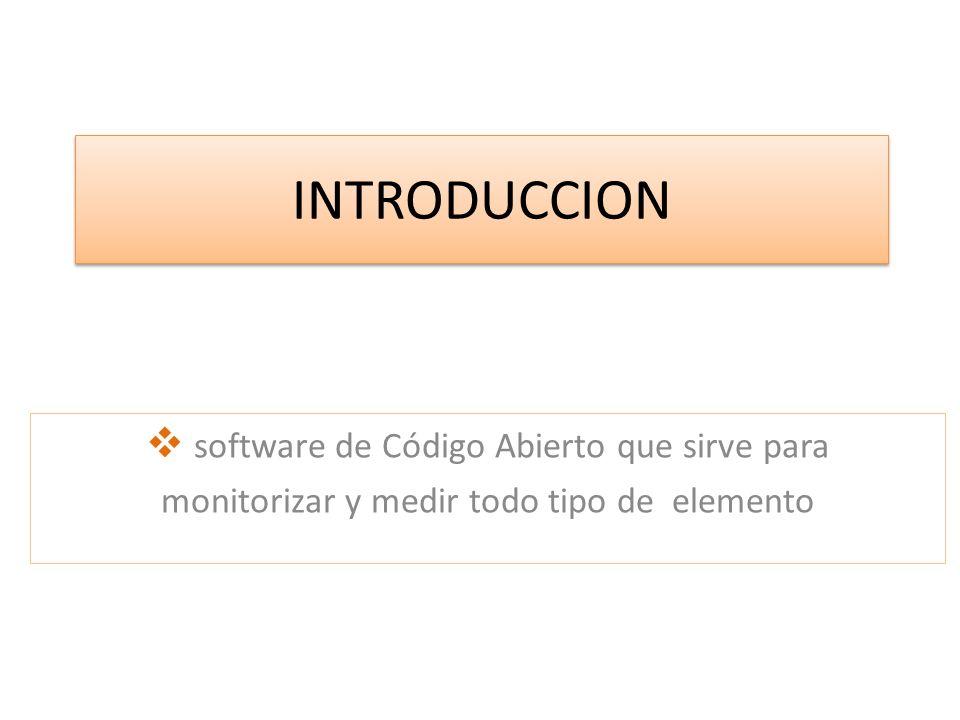 INTRODUCCION software de Código Abierto que sirve para monitorizar y medir todo tipo de elemento