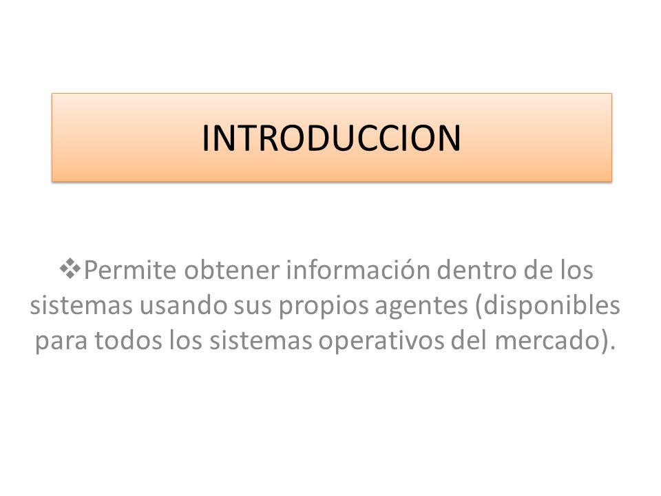 INTRODUCCION Permite obtener información dentro de los sistemas usando sus propios agentes (disponibles para todos los sistemas operativos del mercado).
