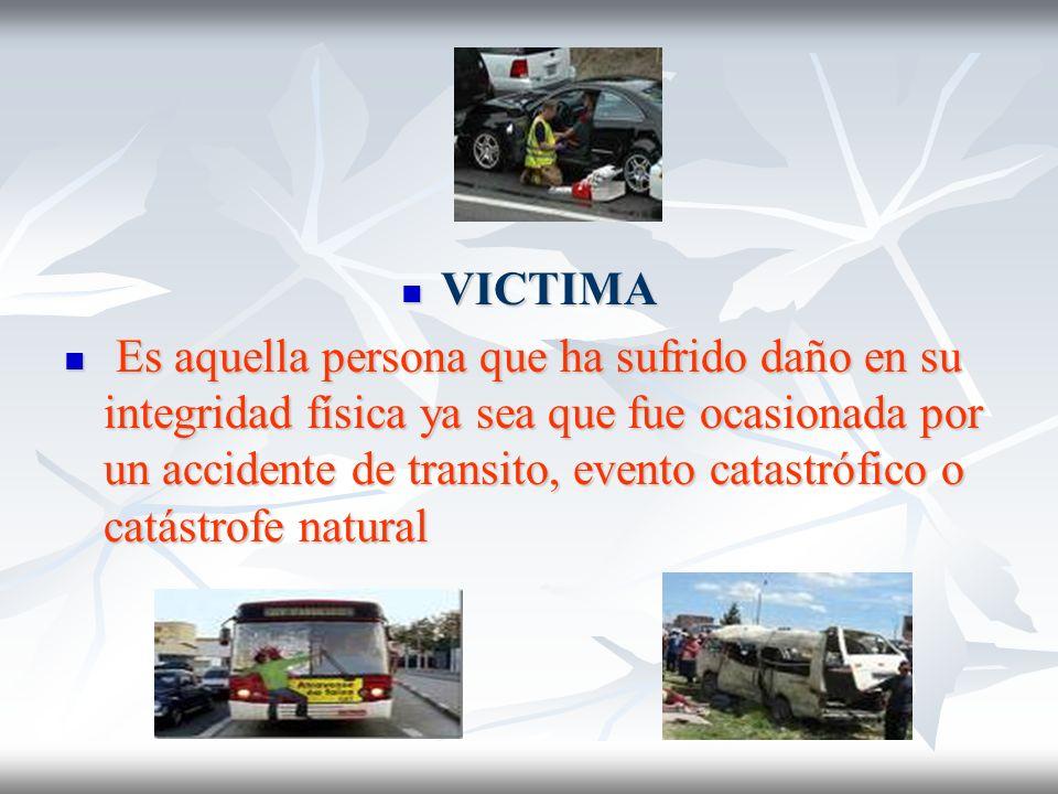 VICTIMA VICTIMA Es aquella persona que ha sufrido daño en su integridad física ya sea que fue ocasionada por un accidente de transito, evento catastró