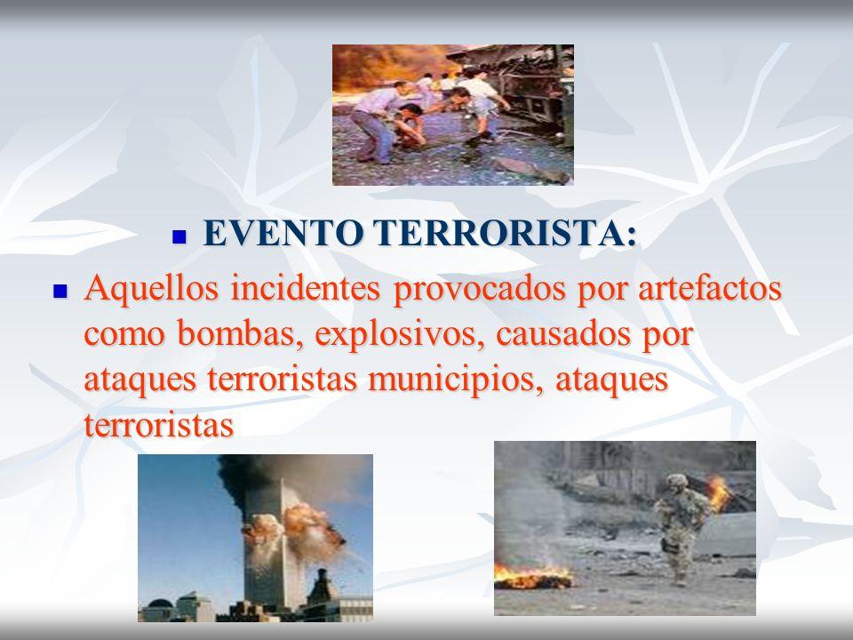 EVENTO TERRORISTA: EVENTO TERRORISTA: Aquellos incidentes provocados por artefactos como bombas, explosivos, causados por ataques terroristas municipi