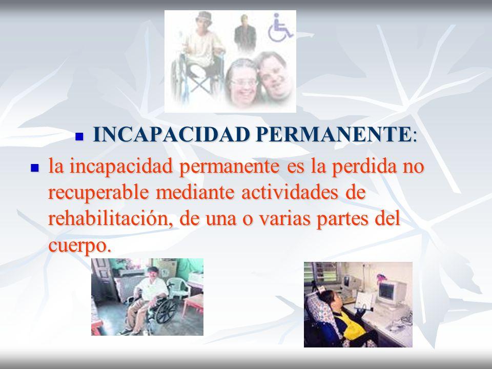 INCAPACIDAD PERMANENTE: INCAPACIDAD PERMANENTE: la incapacidad permanente es la perdida no recuperable mediante actividades de rehabilitación, de una