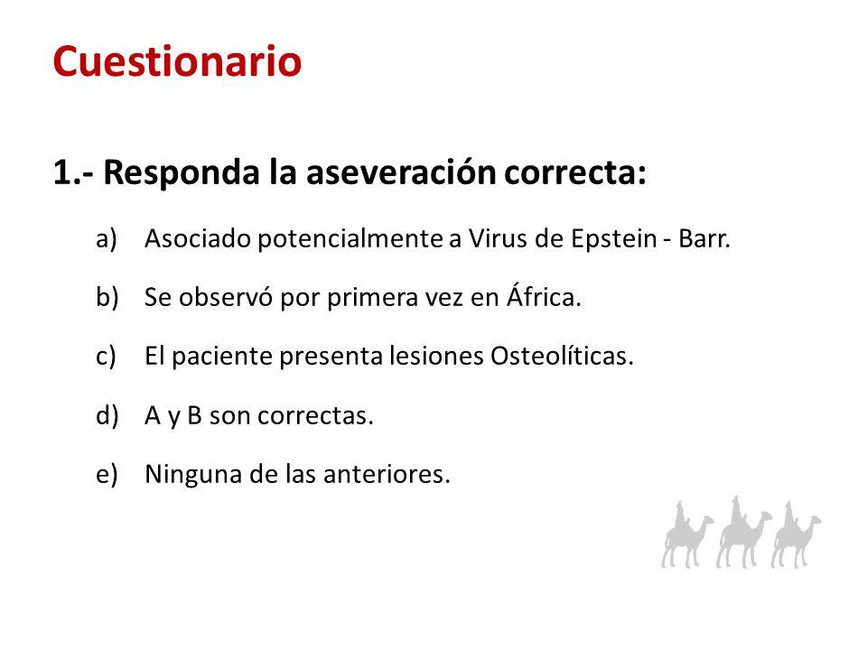 Cuestionario 1.- Responda la aseveración correcta: a)Asociado potencialmente a Virus de Epstein - Barr. b)Se observó por primera vez en África. c)El p