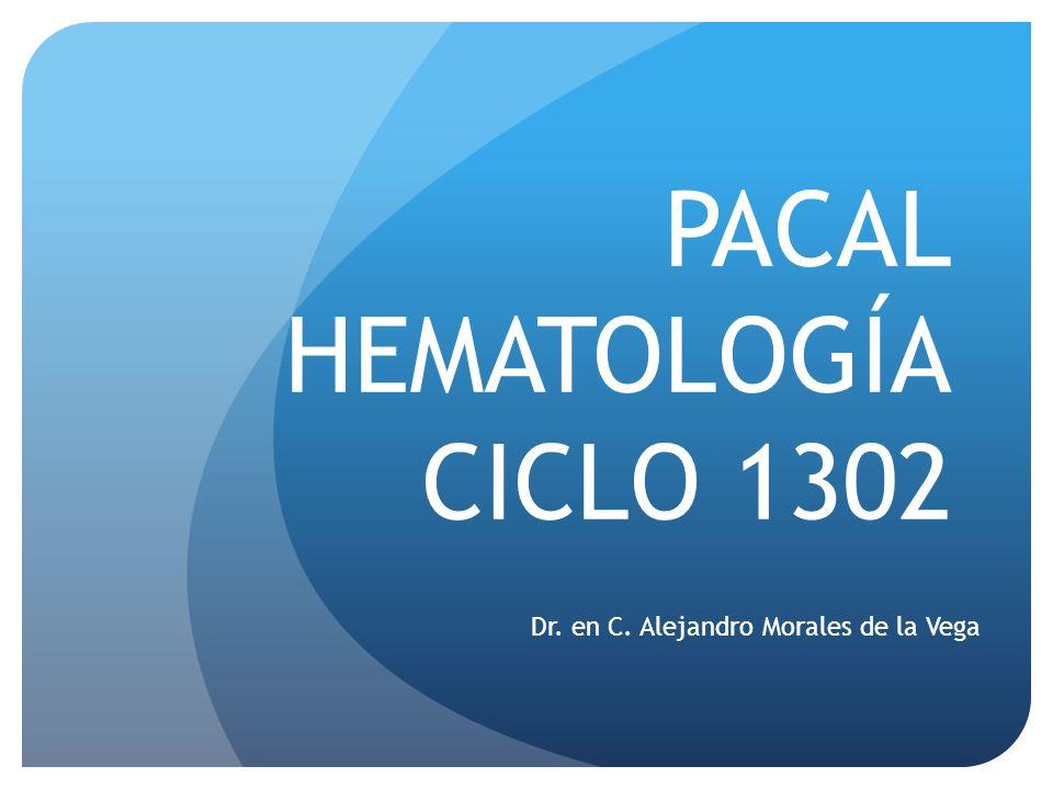 PACAL HEMATOLOGÍA CICLO 1302 Dr. en C. Alejandro Morales de la Vega