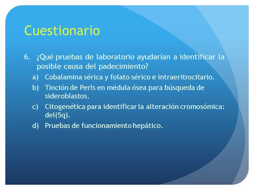 Cuestionario 6.¿Qué pruebas de laboratorio ayudarían a identificar la posible causa del padecimiento? a)Cobalamina sérica y folato sérico e intraeritr