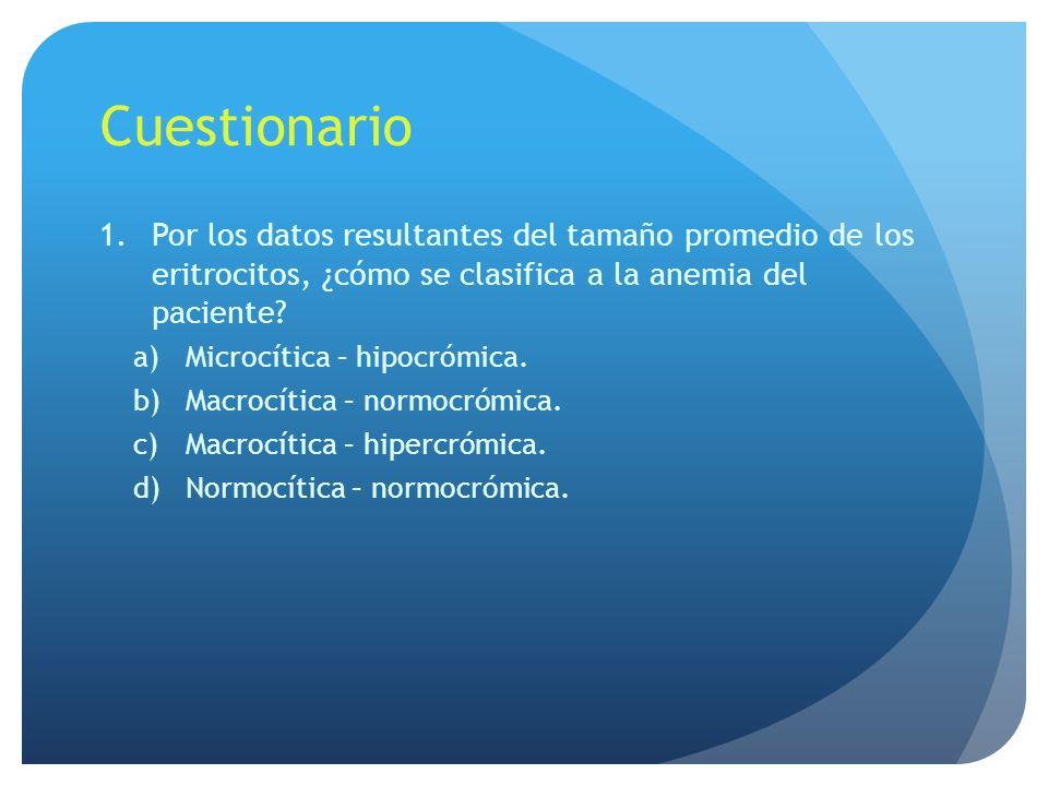 Cuestionario 1.Por los datos resultantes del tamaño promedio de los eritrocitos, ¿cómo se clasifica a la anemia del paciente? a)Microcítica – hipocróm