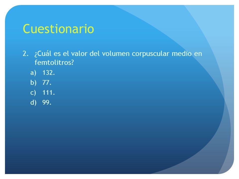 Cuestionario 2.¿Cuál es el valor del volumen corpuscular medio en femtolitros? a)132. b)77. c)111. d)99.