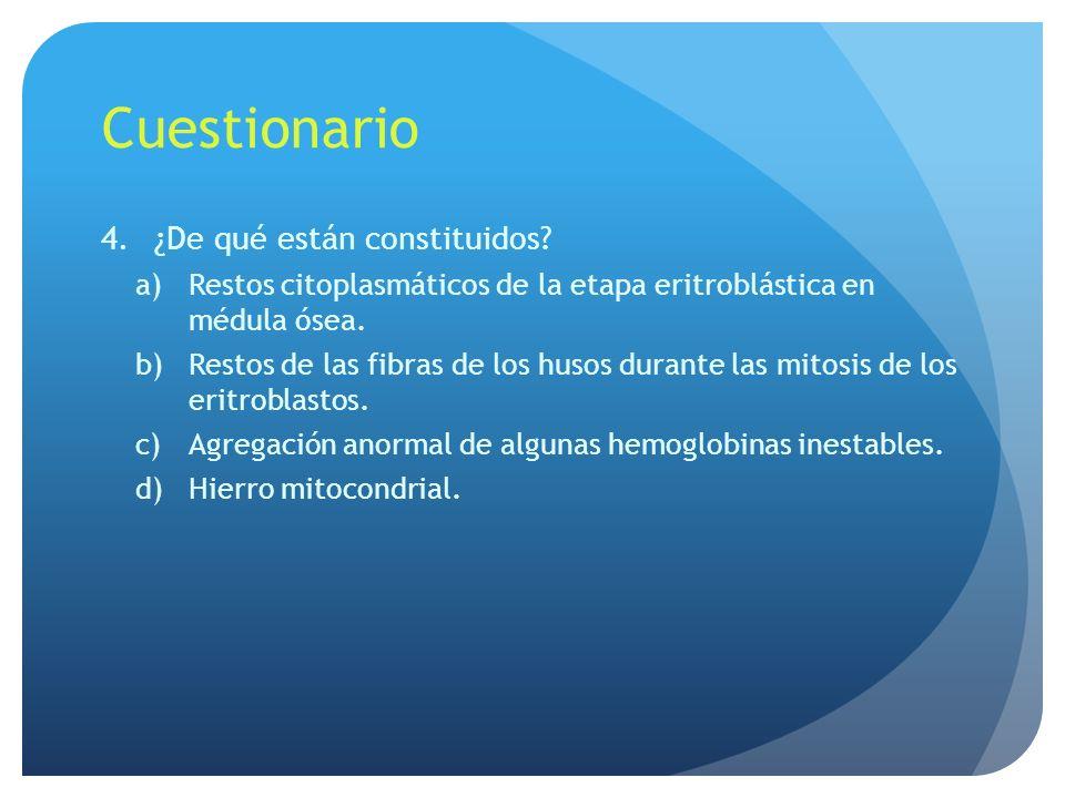 Cuestionario 4.¿De qué están constituidos? a)Restos citoplasmáticos de la etapa eritroblástica en médula ósea. b)Restos de las fibras de los husos dur