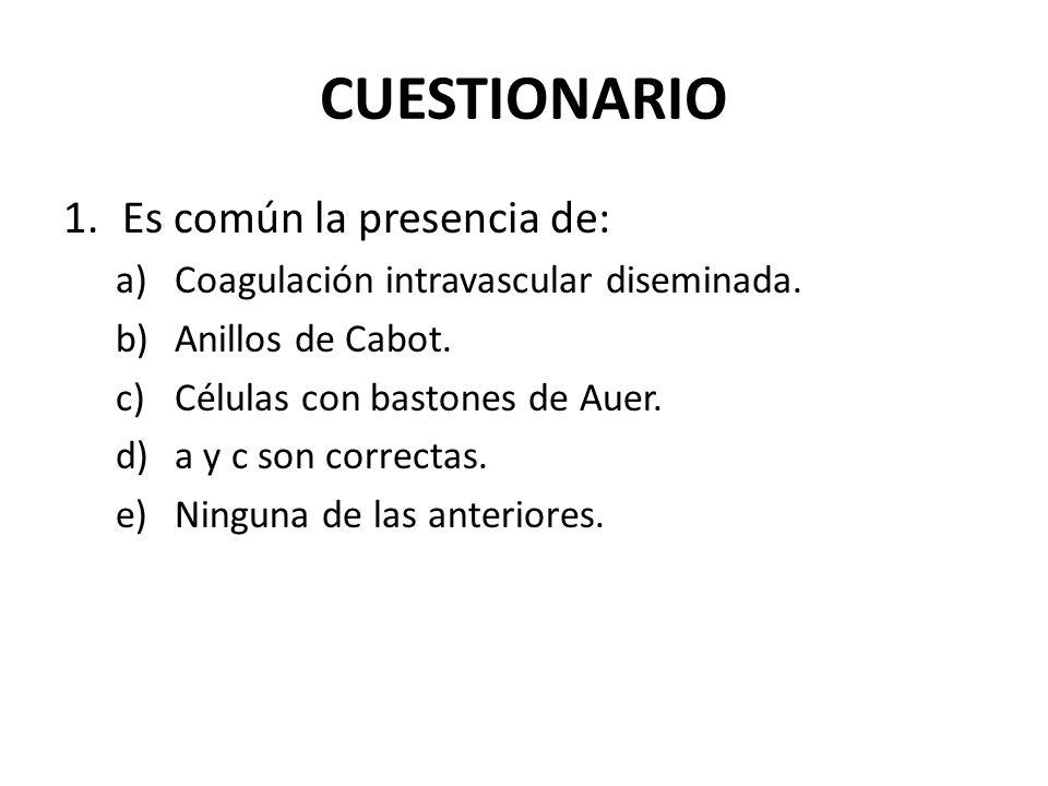 CUESTIONARIO 1.Es común la presencia de: a)Coagulación intravascular diseminada. b)Anillos de Cabot. c)Células con bastones de Auer. d)a y c son corre