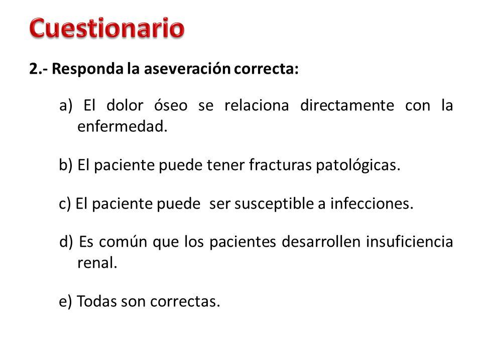 2.- Responda la aseveración correcta: a) El dolor óseo se relaciona directamente con la enfermedad. b) El paciente puede tener fracturas patológicas.