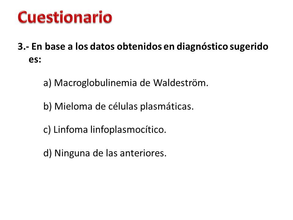 3.- En base a los datos obtenidos en diagnóstico sugerido es: a) Macroglobulinemia de Waldeström. b) Mieloma de células plasmáticas. c) Linfoma linfop