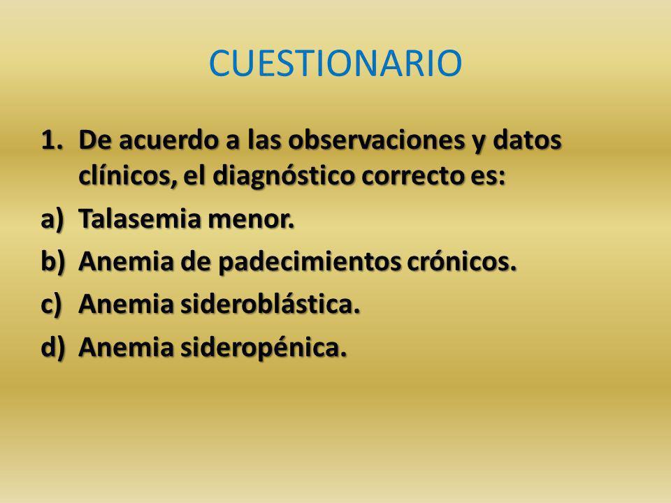 CUESTIONARIO 1.De acuerdo a las observaciones y datos clínicos, el diagnóstico correcto es: a)Talasemia menor.