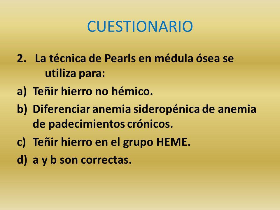 CUESTIONARIO 2.La técnica de Pearls en médula ósea se utiliza para: a)Teñir hierro no hémico.