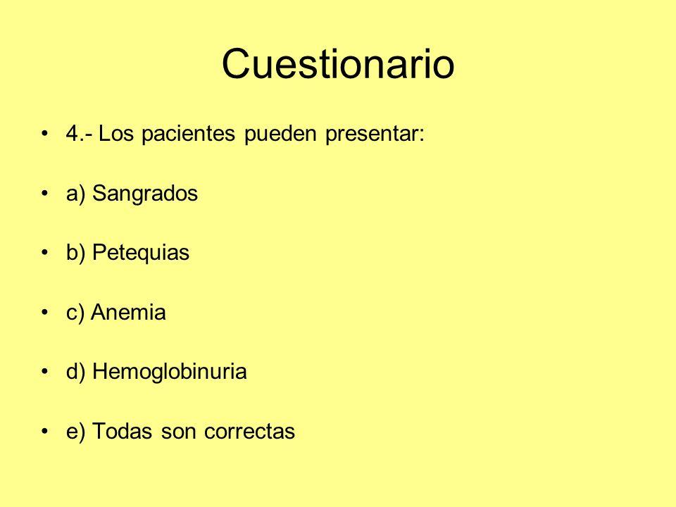 Cuestionario 4.- Los pacientes pueden presentar: a) Sangrados b) Petequias c) Anemia d) Hemoglobinuria e) Todas son correctas