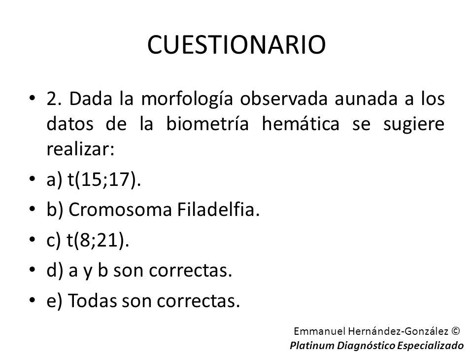 CUESTIONARIO 2. Dada la morfología observada aunada a los datos de la biometría hemática se sugiere realizar: a) t(15;17). b) Cromosoma Filadelfia. c)