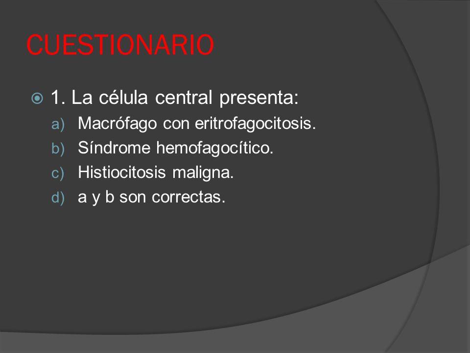 CUESTIONARIO 1. La célula central presenta: a) Macrófago con eritrofagocitosis. b) Síndrome hemofagocítico. c) Histiocitosis maligna. d) a y b son cor