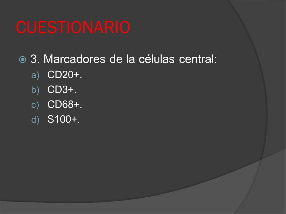 CUESTIONARIO 3. Marcadores de la células central: a) CD20+. b) CD3+. c) CD68+. d) S100+.