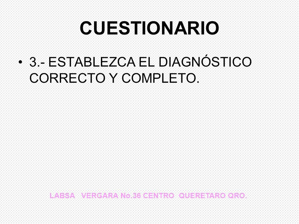 CUESTIONARIO 3.- ESTABLEZCA EL DIAGNÓSTICO CORRECTO Y COMPLETO. LABSA VERGARA No.36 CENTRO QUERETARO QRO.
