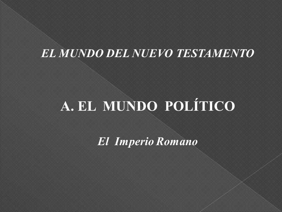 EL MUNDO DEL NUEVO TESTAMENTO A. EL MUNDO POLÍTICO El Imperio Romano